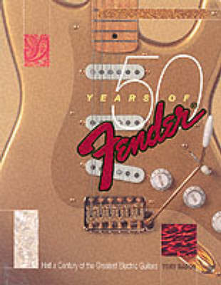50 Years of Fender: Half a Century of the Greatest Electric Guitars by Tony Bacon