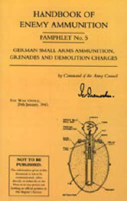 Handbook of Enemy Ammunition: War Office Pamphlet No 5; German Small Arms Ammunition Grenades and Demolition Charges: No. 5 by War Office 20 Jan 1943