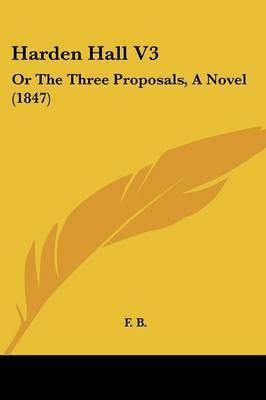 Harden Hall V3: Or The Three Proposals, A Novel (1847) by F B
