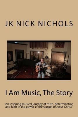 I Am Music, the Story by MR J K Nichols