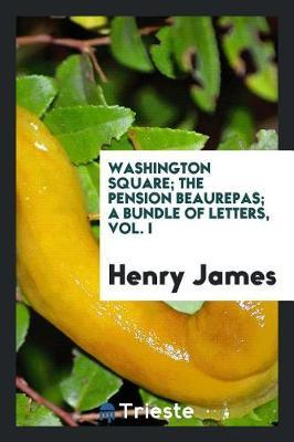 Washington Square; The Pension Beaurepas; A Bundle of Letters, Vol. I by Henry James image