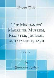 The Mechanics' Magazine, Museum, Register, Journal, and Gazette, 1830, Vol. 13 (Classic Reprint) by Unknown Author image