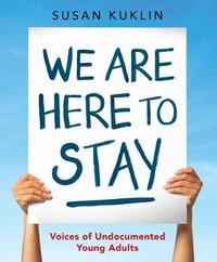 We Are Here to Stay: Voices of Undocumented Young Adults by Kuklin Susan