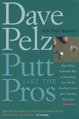 Putt Like the Pros: Dave Pelz's Scientific Way to Improving Your Stroke, Reading Greens and Lowering Your Score by Dave Pelz