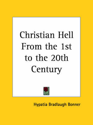 Christian Hell from the 1st to the 20th Century (1913) by Hypatia Bradlaugh Bonner