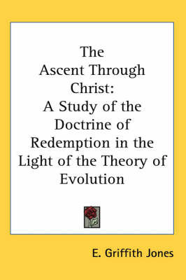 The Ascent Through Christ: A Study of the Doctrine of Redemption in the Light of the Theory of Evolution by E. Griffith Jones
