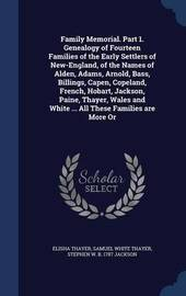 Family Memorial. Part 1. Genealogy of Fourteen Families of the Early Settlers of New-England, of the Names of Alden, Adams, Arnold, Bass, Billings, Capen, Copeland, French, Hobart, Jackson, Paine, Thayer, Wales and White ... All These Families Are More or by Elisha Thayer