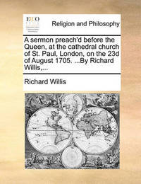 A Sermon Preach'd Before the Queen, at the Cathedral Church of St. Paul, London, on the 23d of August 1705. ...by Richard Willis, by Richard Willis image