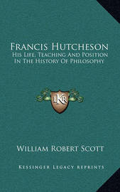 Francis Hutcheson: His Life, Teaching and Position in the History of Philosophy by William Robert Scott