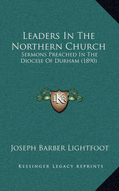 Leaders in the Northern Church: Sermons Preached in the Diocese of Durham (1890) by Joseph Barber Lightfoot, Bp.