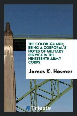 The Color-Guard; Being a Corporal's Notes of Military Service in the Nineteenth Army Corps by James K Hosmer image