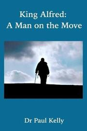 King Alfred: A Man on the Move by Paul Kelly