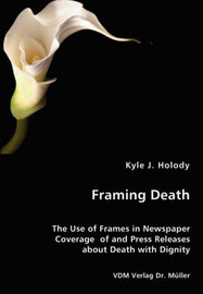 Framing Death - The Use of Frames in Newspaper Coverage of and Press Releases about Death with Dignity by Kyle J. Holody