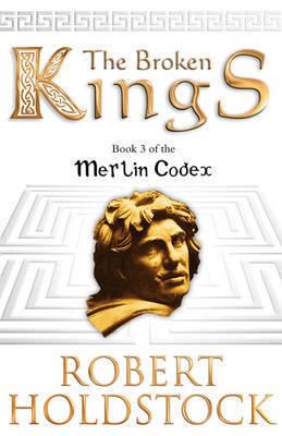 The Broken Kings: Book 3 of the Merlin Codex by Robert Holdstock