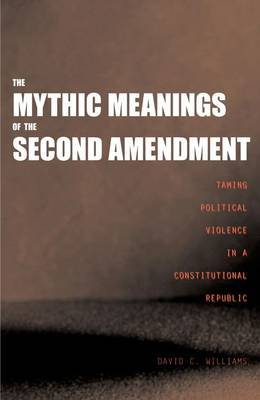 The Mythic Meanings of the Second Amendment: Taming Political Violence in a Constitutional Republic by David C Williams