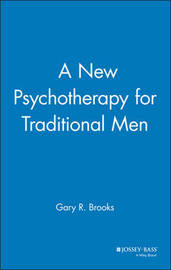 A New Psychotherapy for Traditional Men by Gary R. Brooks