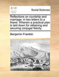 Reflections on Courtship and Marriage by Benjamin Franklin