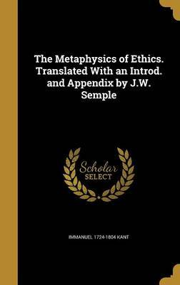 The Metaphysics of Ethics. Translated with an Introd. and Appendix by J.W. Semple by Immanuel 1724-1804 Kant