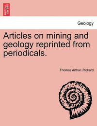 Articles on Mining and Geology Reprinted from Periodicals. by Thomas Arthur Rickard