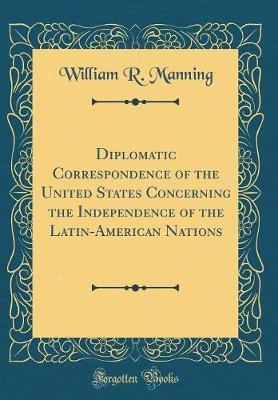 Diplomatic Correspondence of the United States Concerning the Independence of the Latin-American Nations (Classic Reprint) by William R. Manning