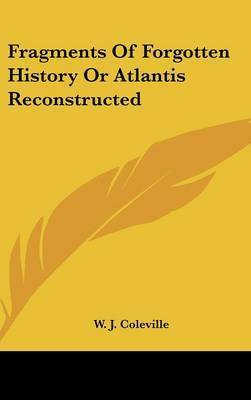 Fragments of Forgotten History or Atlantis Reconstructed by W. J. Coleville