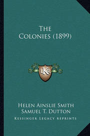 The Colonies (1899) the Colonies (1899) by Helen Ainslie Smith