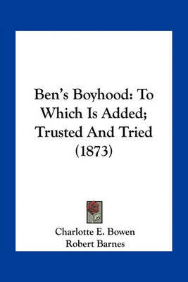Ben's Boyhood: To Which Is Added; Trusted and Tried (1873) by Charlotte E Bowen