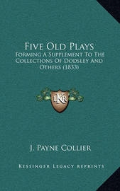Five Old Plays: Forming a Supplement to the Collections of Dodsley and Others (1833) by J.Payne Collier