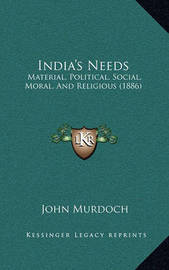India's Needs: Material, Political, Social, Moral, and Religious (1886) by John Murdoch