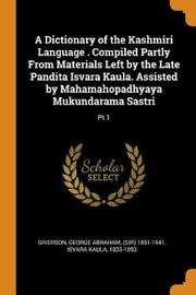 A Dictionary of the Kashmiri Language . Compiled Partly from Materials Left by the Late Pandita Isvara Kaula. Assisted by Mahamahopadhyaya Mukundarama Sastri by George Abraham Grierson