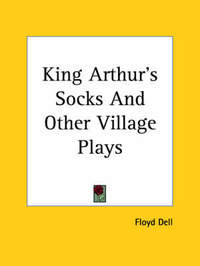 King Arthur's Socks And Other Village Plays by Floyd Dell