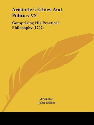 Aristotle's Ethics And Politics V2: Comprising His Practical Philosophy (1797) by * Aristotle