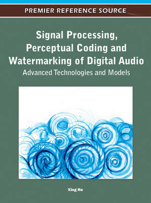 Signal Processing, Perceptual Coding and Watermarking of Digital Audio: Advanced Technologies and Models by Xing He