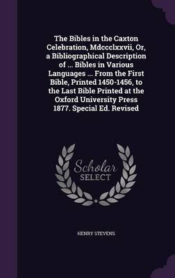 The Bibles in the Caxton Celebration, MDCCCLXXVII, Or, a Bibliographical Description of ... Bibles in Various Languages ... from the First Bible, Printed 1450-1456, to the Last Bible Printed at the Oxford University Press 1877. Special Ed. Revised by Henry Stevens