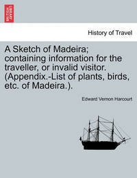 A Sketch of Madeira; Containing Information for the Traveller, or Invalid Visitor. (Appendix.-List of Plants, Birds, Etc. of Madeira.). by Edward Vernon Harcourt