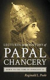 Lectures on the History of the Papal Chancery Down to the Time of Innocent III by Reginald L. Poole