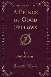 A Prince of Good Fellows (Classic Reprint) by Robert Barr