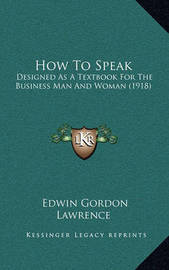 How to Speak: Designed as a Textbook for the Business Man and Woman (1918) by Edwin Gordon Lawrence