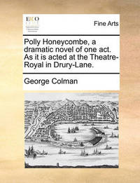Polly Honeycombe, a Dramatic Novel of One Act. as It Is Acted at the Theatre-Royal in Drury-Lane by George Colman