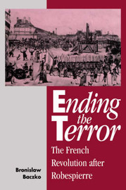 Ending the Terror: The French Revolution After Robespierre by Bronislaw Baczko