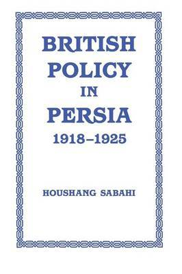 British Policy in Persia, 1918-1925 by Houshang Sabahi