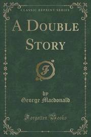 A Double Story (Classic Reprint) by George MacDonald