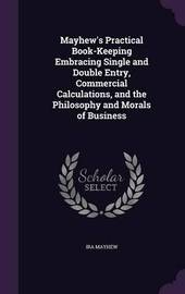 Mayhew's Practical Book-Keeping Embracing Single and Double Entry, Commercial Calculations, and the Philosophy and Morals of Business by Ira Mayhew