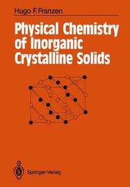 Physical Chemistry of Inorganic Crystalline Solids by Hugo F Franzen