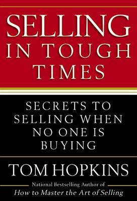 Selling in Tough Times: Secrets to Selling When No One Is Buying by Tom Hopkins