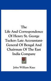 The Life and Correspondence of Henry St. George Tucker: Late Accountant-General of Bengal and Chairman of the East India Company by John William Kaye, Sir