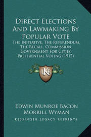 Direct Elections and Lawmaking by Popular Vote: The Initiative, the Referendum, the Recall, Commission Government for Cities Preferential Voting (1912) by Edwin Munroe Bacon