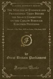The Minutes of Evidence and Proceedings Taken Before the Select Committee on the Carlow Borough Election Petitions, Vol. 1 by Great Britain Parliament image
