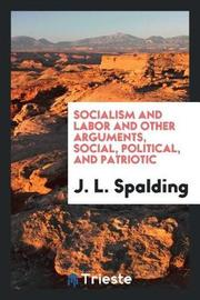 Socialism and Labor, and Other Arguments, Social, Political, and Patriotic by J.L. Spalding image