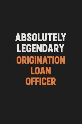 Absolutely Legendary Origination Loan Officer by Camila Cooper